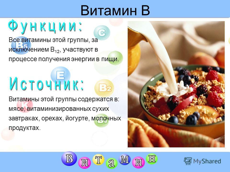 Витамин В Все витамины этой группы, за исключением В 12, участвуют в процессе получения энергии в пищи. Витамины этой группы содержатся в: мясе, витаминизированных сухих завтраках, орехах, йогурте, молочных продуктах.