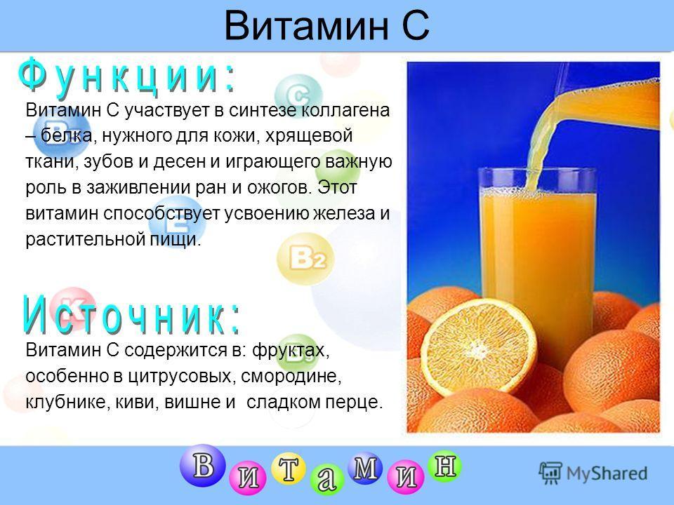 Витамин С Витамин С участвует в синтезе коллагена – белка, нужного для кожи, хрящевой ткани, зубов и десен и играющего важную роль в заживлении ран и ожогов. Этот витамин способствует усвоению железа и растительной пищи. Витамин С содержится в: фрукт