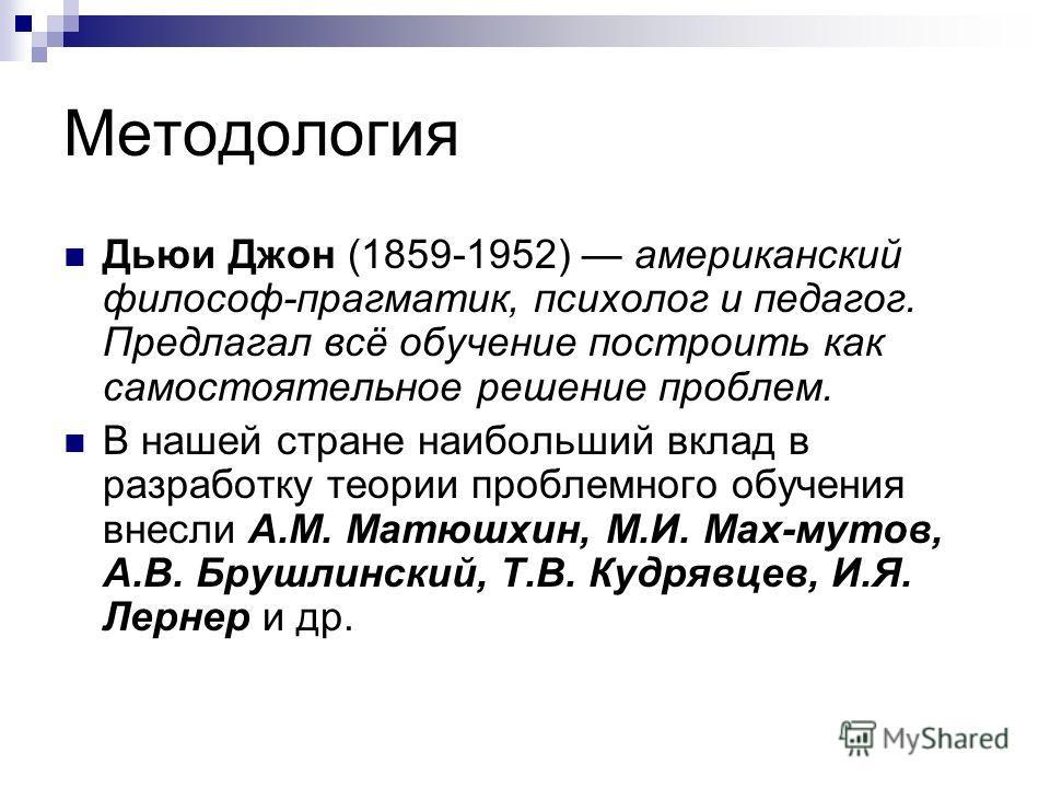 Методология Дьюи Джон (1859-1952) американский философ-прагматик, психолог и педагог. Предлагал всё обучение построить как самостоятельное решение проблем. В нашей стране наибольший вклад в разработку теории проблемного обучения внесли A.M. Матюшхин