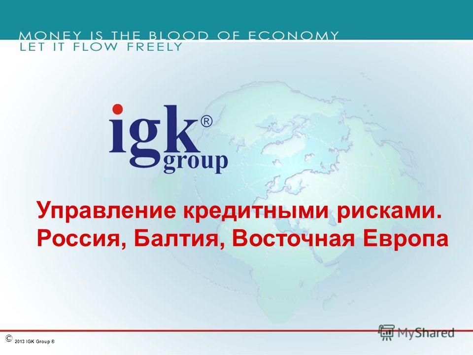 2013 IGK Group ® © Управление кредитными рисками. Россия, Балтия, Восточная Европа