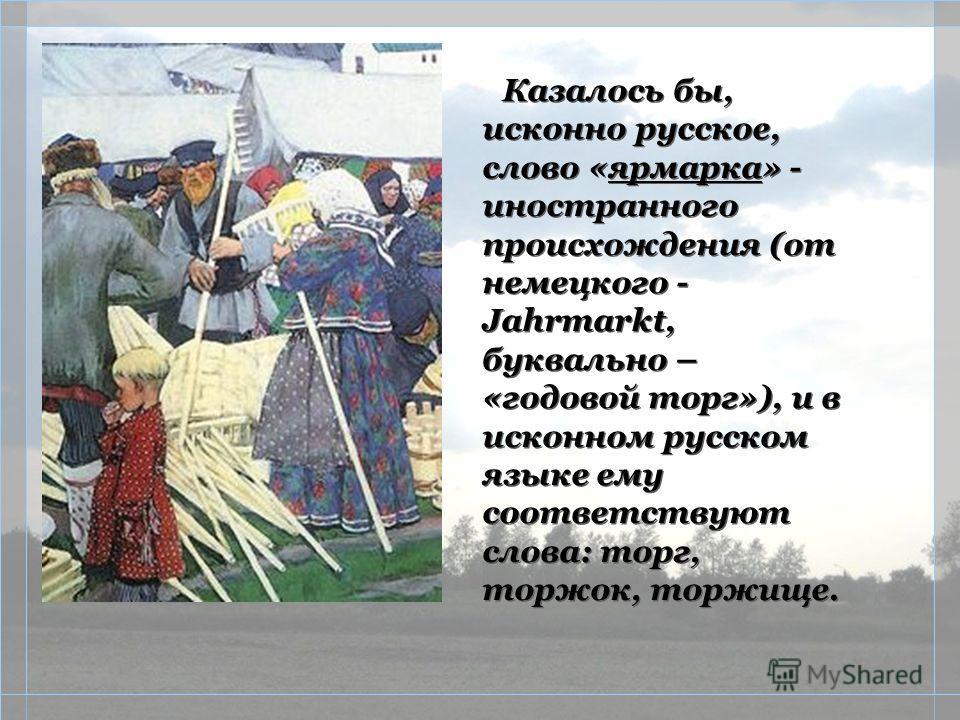 Казалось бы, исконно русское, слово «ярмарка» - иностранного происхождения (от немецкого - Jahrmarkt, буквально – «годовой торг»), и в исконном русском языке ему соответствуют слова: торг, торжок, торжище.