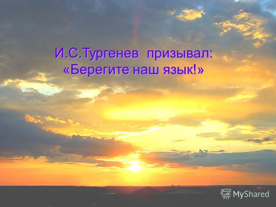 И.С.Тургенев призывал: «Берегите наш язык!» И.С.Тургенев призывал: «Берегите наш язык!»