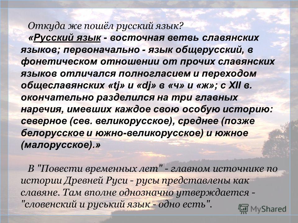 Откуда же пошёл русский язык? «Русский язык - восточная ветвь славянских языков; первоначально - язык общерусский, в фонетическом отношении от прочих славянских языков отличался полногласием и переходом общеславянских «tj» и «dj» в «ч» и «ж»; с XII в