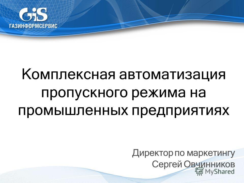 Комплексная автоматизация пропускного режима на промышленных предприятиях Директор по маркетингу Сергей Овчинников