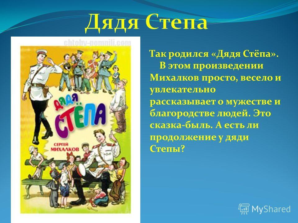 Так родился «Дядя Стёпа». В этом произведении Михалков просто, весело и увлекательно рассказывает о мужестве и благородстве людей. Это сказка-быль. А есть ли продолжение у дяди Степы?