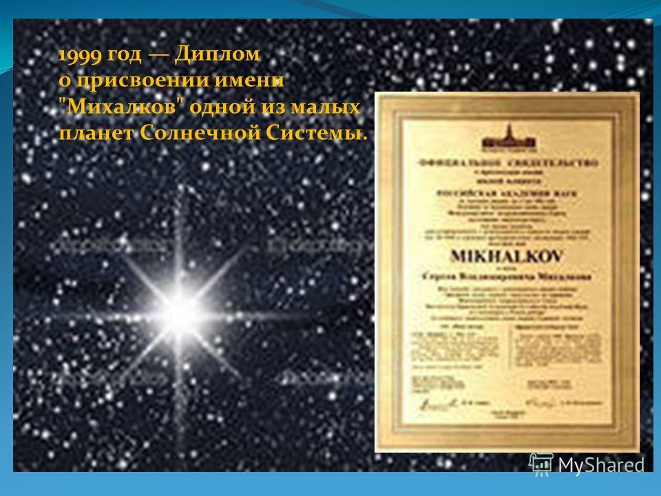 1999 год Диплом о присвоении имени Михалков одной из малых планет Солнечной Системы.