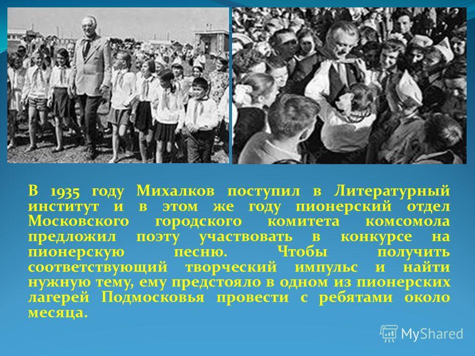В 1935 году Михалков поступил в Литературный институт и в этом же году пионерский отдел Московского городского комитета комсомола предложил поэту участвовать в конкурсе на пионерскую песню. Чтобы получить соответствующий творческий импульс и найти ну