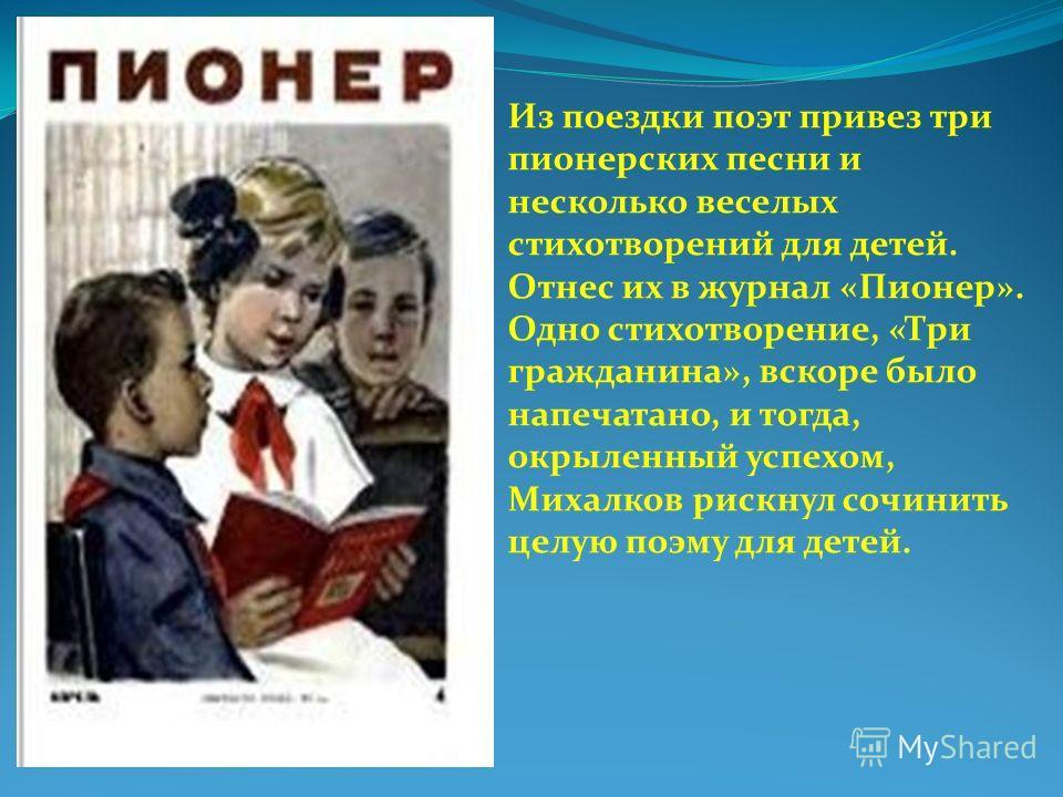 Из поездки поэт привез три пионерских песни и несколько веселых стихотворений для детей. Отнес их в журнал «Пионер». Одно стихотворение, «Три гражданина», вскоре было напечатано, и тогда, окрыленный успехом, Михалков рискнул сочинить целую поэму для