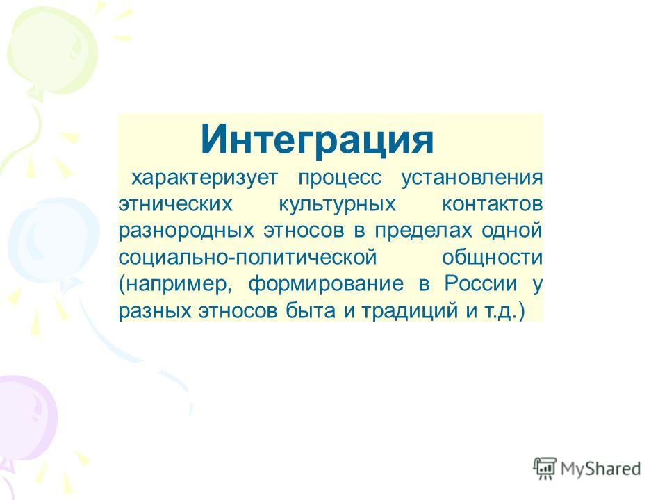 Интеграция характеризует процесс установления этнических культурных контактов разнородных этносов в пределах одной социально-политической общности (например, формирование в России у разных этносов быта и традиций и т.д.)