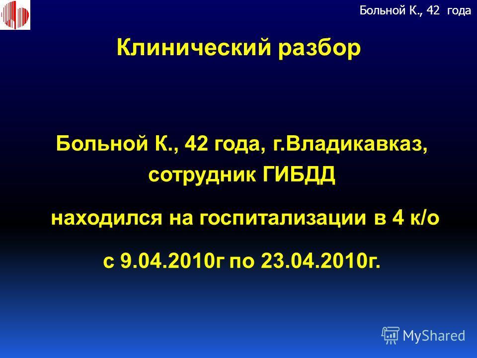 Клинический разбор Больной К., 42 года, г. Владикавказ, сотрудник ГИБДД находился на госпитализации в 4 к / о с 9.04.2010 г по 23.04.2010 г. Больной К., 42 года