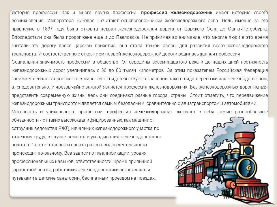 История профессии: Как и много других профессий, профессия железнодорожник имеет историю своего возникновения. Императора Николая І считают основоположником железнодорожного дела. Ведь именно за его правление в 1837 году была открыта первая железнодо