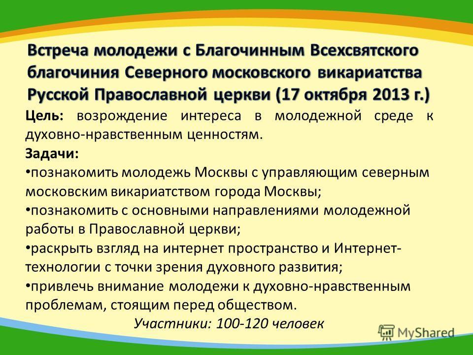 Цель: возрождение интереса в молодежной среде к духовно-нравственным ценностям. Задачи: познакомить молодежь Москвы с управляющим северным московским викариатством города Москвы; познакомить с основными направлениями молодежной работы в Православной
