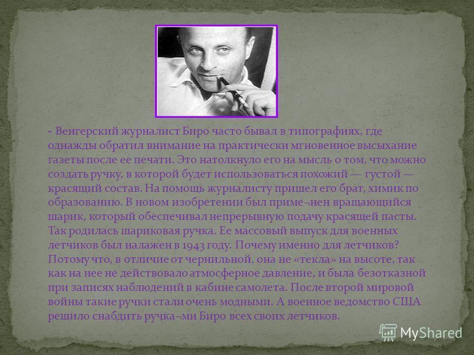 - Венгерский журналист Биро часто бывал в типографиях, где однажды обратил внимание на практически мгновенное высыхание газеты после ее печати. Это натолкнуло его на мысль о том, что можно создать ручку, в которой будет использоваться похожий густой