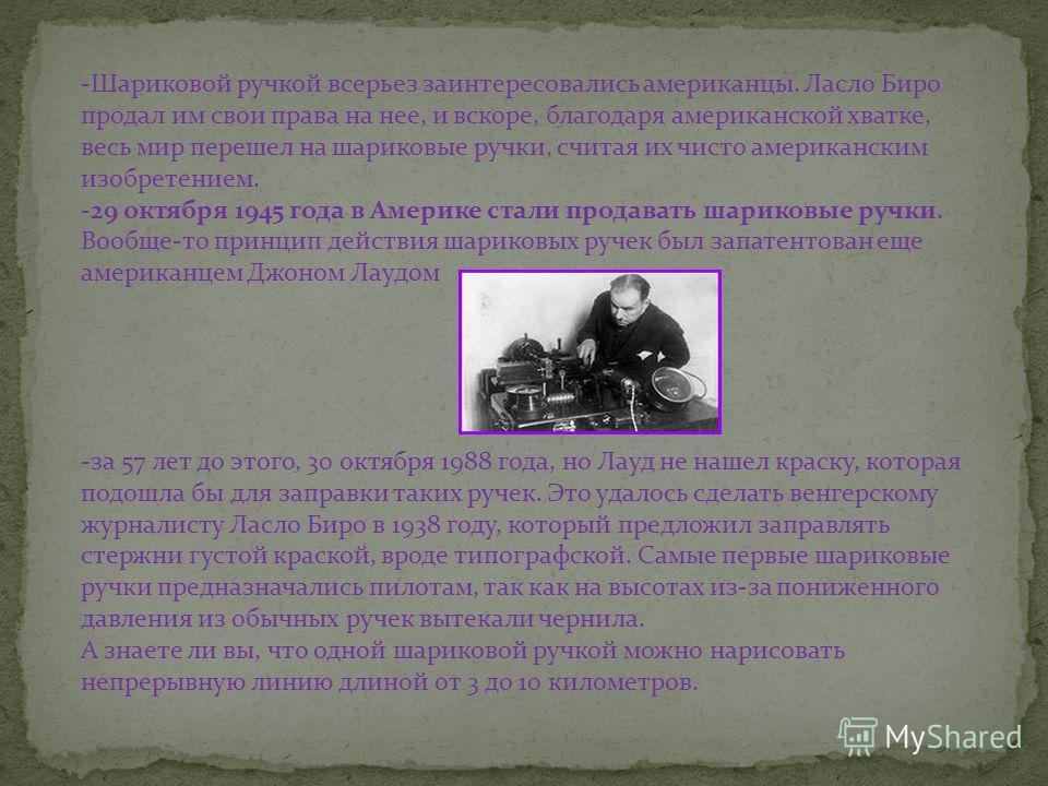 -Шариковой ручкой всерьез заинтересовались американцы. Ласло Биро продал им свои права на нее, и вскоре, благодаря американской хватке, весь мир перешел на шариковые ручки, считая их чисто американским изобретением. -29 октября 1945 года в Америке ст