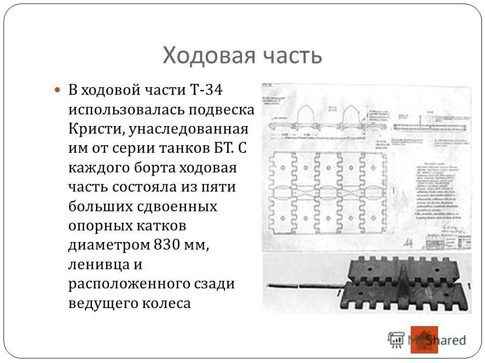 Ходовая часть В ходовой части Т -34 использовалась подвеска Кристи, унаследованная им от серии танков БТ. С каждого борта ходовая часть состояла из пяти больших сдвоенных опорных катков диаметром 830 мм, ленивца и расположенного сзади ведущего колеса