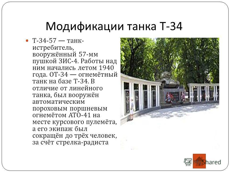Модификации танка Т -34 Т -34-57 танк - истребитель, вооружённый 57- мм пушкой ЗИС -4. Работы над ним начались летом 1940 года. ОТ -34 огнемётный танк на базе Т -34. В отличие от линейного танка, был вооружён автоматическим пороховым поршневым огнемё