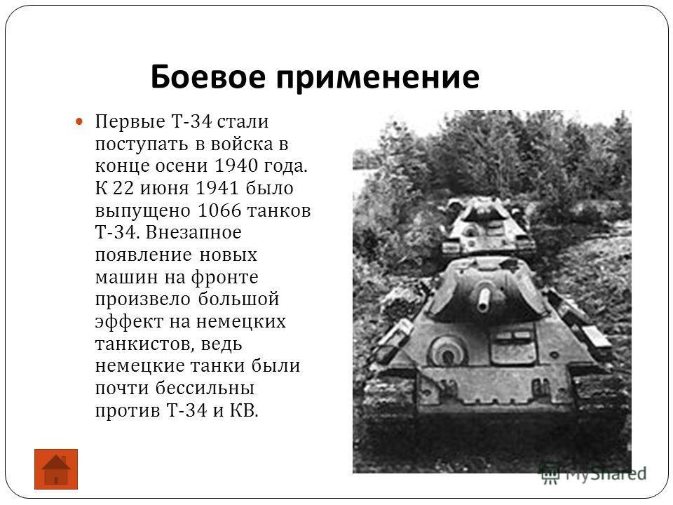Боевое применение Первые Т -34 стали поступать в войска в конце осени 1940 года. К 22 июня 1941 было выпущено 1066 танков Т -34. Внезапное появление новых машин на фронте произвело большой эффект на немецких танкистов, ведь немецкие танки были почти
