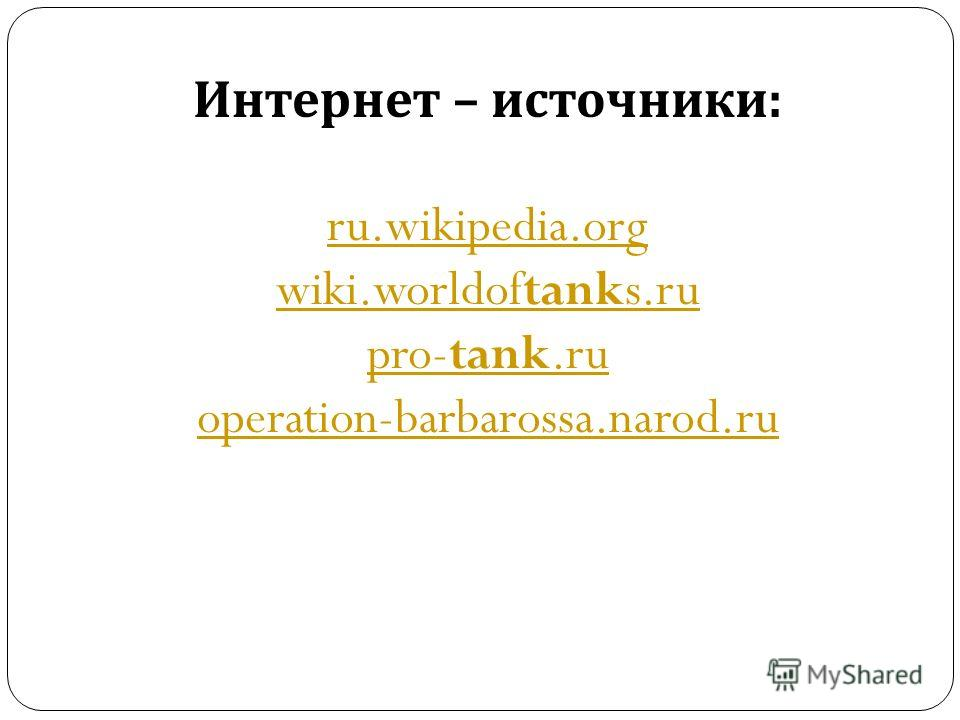 Интернет – источники : ru.wikipedia.org wiki.worldoftanks.ru pro-tank.ru operation-barbarossa.narod.ru