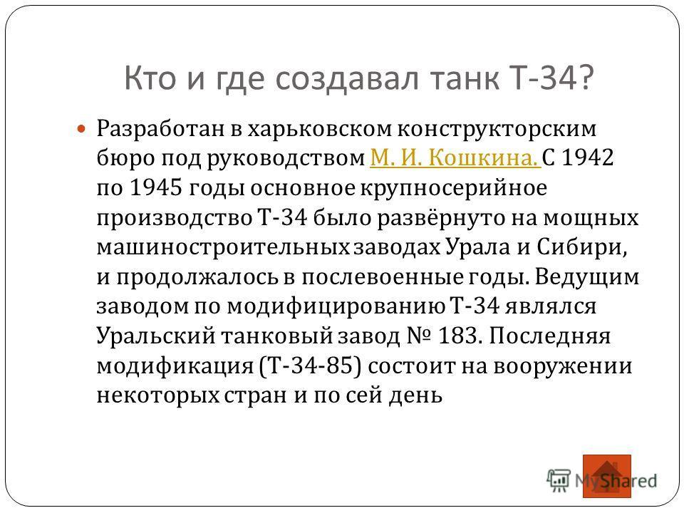 Кто и где создавал танк Т -34? Разработан в харьковском конструкторским бюро под руководством М. И. Кошкина. С 1942 по 1945 годы основное крупносерийное производство Т -34 было развёрнуто на мощных машиностроительных заводах Урала и Сибири, и продолж