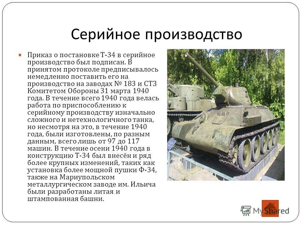 Серийное производство Приказ о постановке Т -34 в серийное производство был подписан. В принятом протоколе предписывалось немедленно поставить его на производство на заводах 183 и СТЗ Комитетом Обороны 31 марта 1940 года. В течение всего 1940 года ве