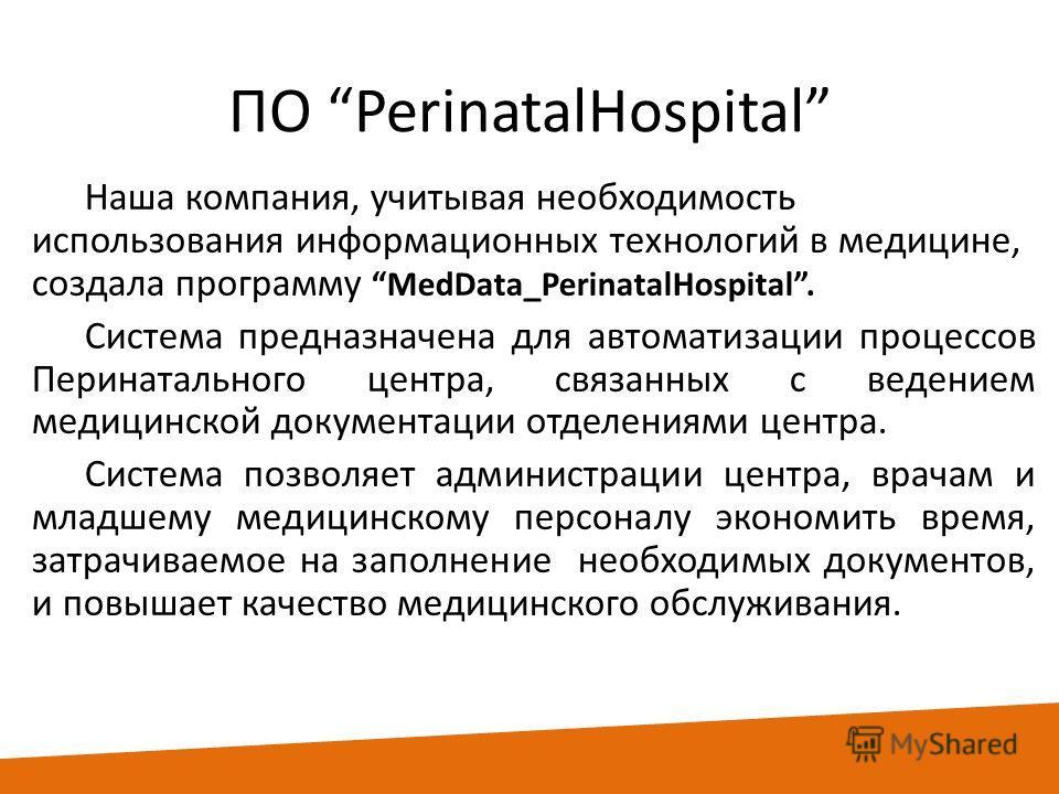 ПО PerinatalHospital Наша компания, учитывая необходимость использования информационных технологий в медицине, создала программуMedData_PerinatalHospital. Система предназначена для автоматизации процессов Перинатального центра, связанных с ведением м