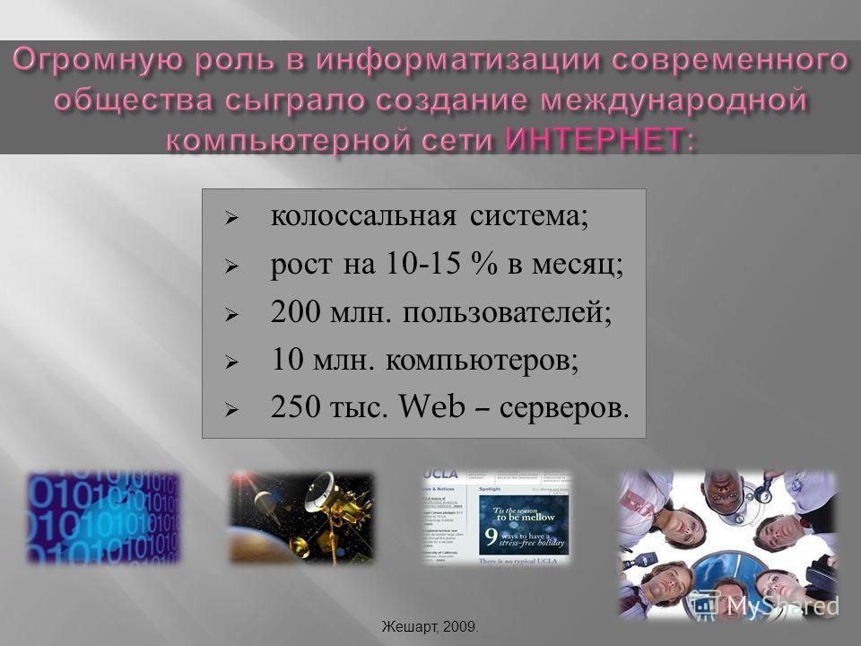 колоссальная система ; рост на 10-15 % в месяц ; 200 млн. пользователей ; 10 млн. компьютеров ; 250 тыс. Web – серверов. Жешарт, 2009.