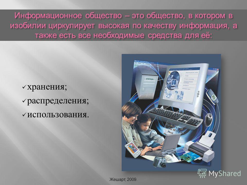 Информационное общество – это общество, в котором в изобилии циркулирует высокая по качеству информация, а также есть все необходимые средства для её : хранения ; распределения ; использования. Жешарт, 2009.