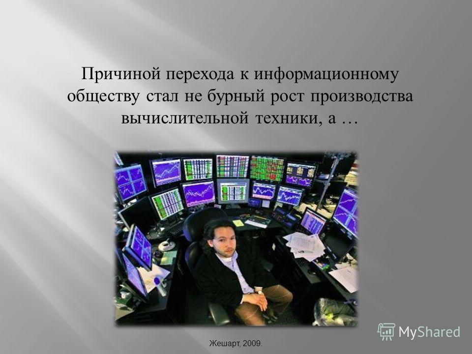 Причиной перехода к информационному обществу стал не бурный рост производства вычислительной техники, а … Жешарт, 2009.