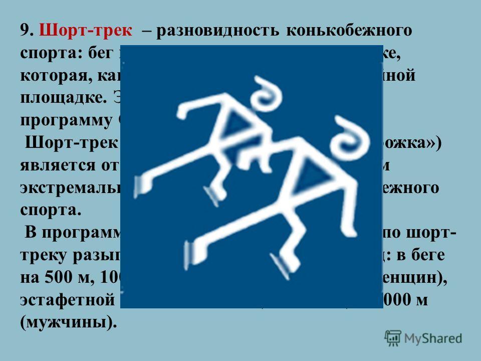 9. Шорт-трек – разновидность конькобежного спорта: бег на коньках по овальной дорожке, которая, как правило, размечена на хоккейной площадке. Этот вид спорта был включен в программу Олимпийских игр в 1992 году. Шорт-трек (от английского «короткая дор
