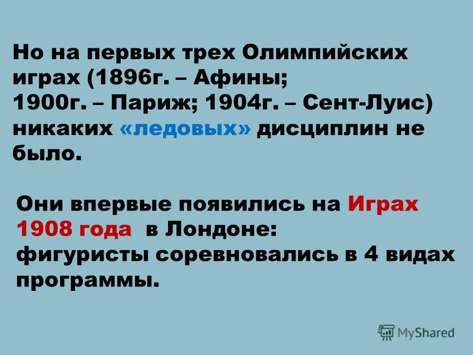 Но на первых трех Олимпийских играх (1896г. – Афины; 1900г. – Париж; 1904г. – Сент-Луис) никаких «ледовых» дисциплин не было. Они впервые появились на Играх 1908 года в Лондоне: фигуристы соревновались в 4 видах программы.