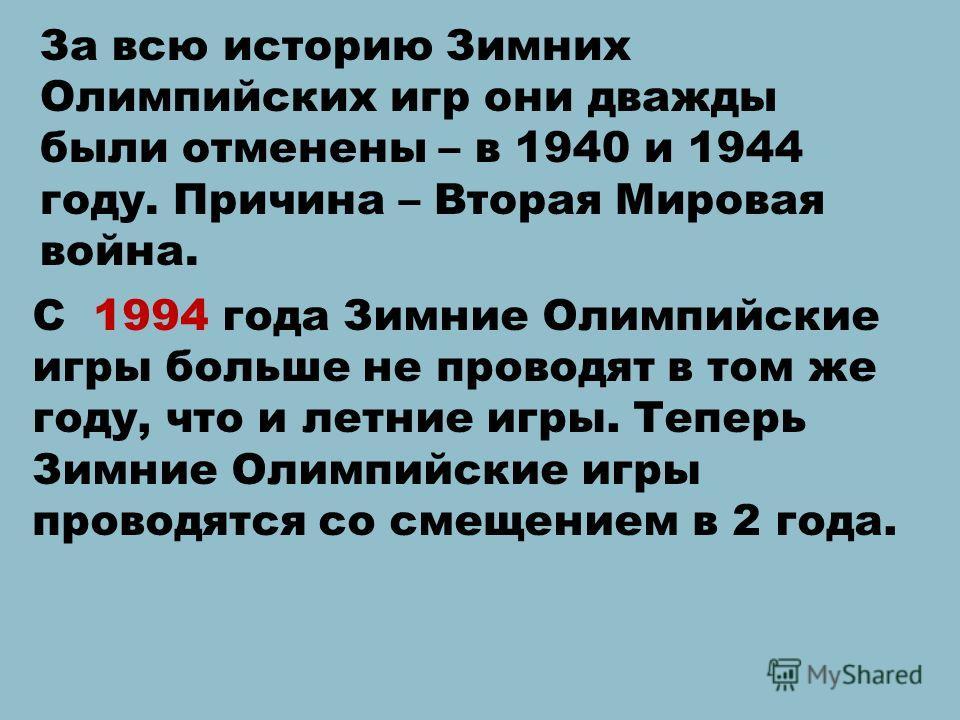 За всю историю Зимних Олимпийских игр они дважды были отменены – в 1940 и 1944 году. Причина – Вторая Мировая война. С 1994 года Зимние Олимпийские игры больше не проводят в том же году, что и летние игры. Теперь Зимние Олимпийские игры проводятся со