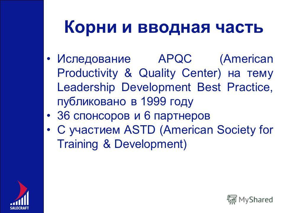 Корни и вводная часть Иследование APQC (American Productivity & Quality Center) на тему Leadership Development Best Practice, публиковано в 1999 году 36 спонсоров и 6 партнеров С участием ASTD (American Society for Training & Development)
