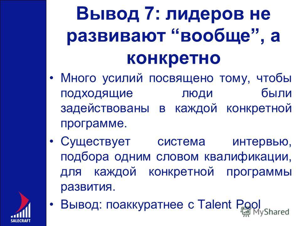 Вывод 7: лидеров не развивают вообще, а конкретно Много усилий посвящено тому, чтобы подходящие люди были задействованы в каждой конкретной программе. Существует система интервью, подбора одним словом квалификации, для каждой конкретной программы раз