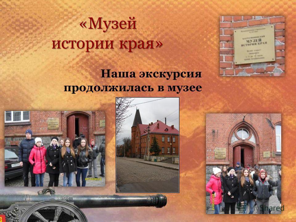 «Музей истории края» Наша экскурсия продолжилась в музее