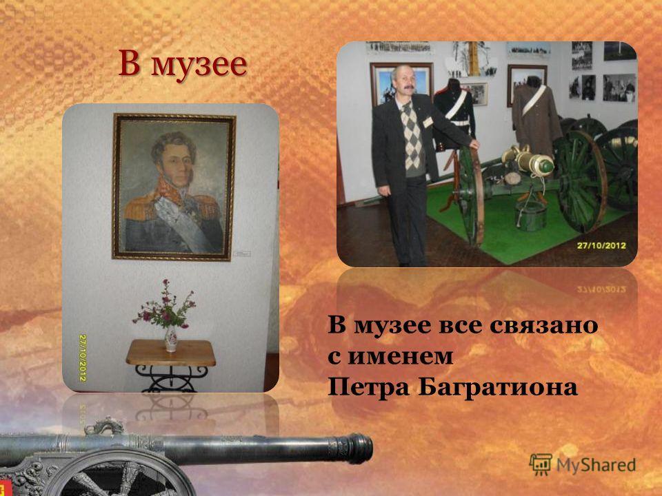 В музее В музее все связано с именем Петра Багратиона
