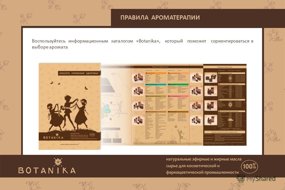 ПРАВИЛА АРОМАТЕРАПИИ Воспользуйтесь информационным каталогом «Botanika», который поможет сориентироваться в выборе аромата