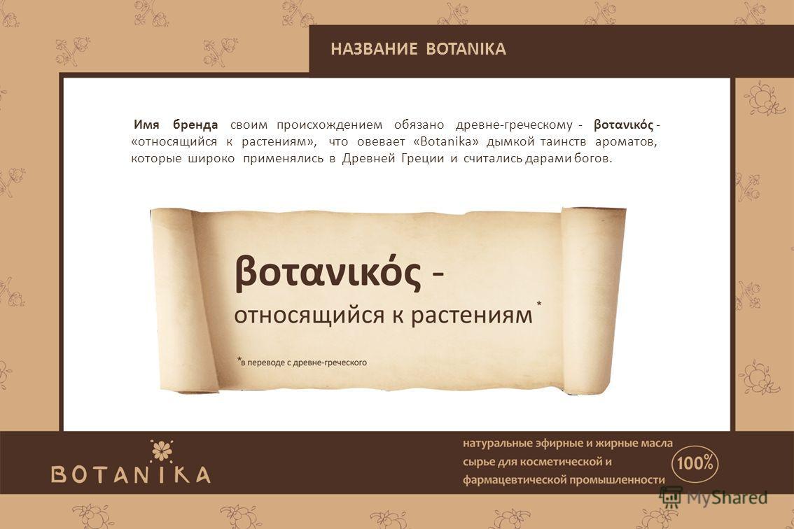 Имя бренда своим происхождением обязано древне-греческому - βοτανικός - «относящийся к растениям», что овевает «Botanika» дымкой таинств ароматов, которые широко применялись в Древней Греции и считались дарами богов. НАЗВАНИЕ BOTANIKA
