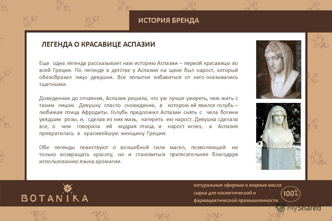 Еще одна легенда рассказывает нам историю Аспазии – первой красавицы во всей Греции. По легенде в детстве у Аспазии на щеке был нарост, который обезобразил лицо девушки. Все попытки избавиться от него оказывались тщетными. Доведенная до отчаяния, Асп