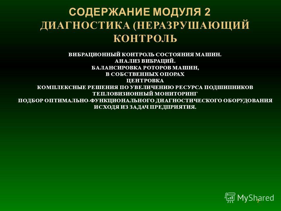 7 СОДЕРЖАНИЕ МОДУЛЯ 2 ДИАГНОСТИКА (НЕРАЗРУШАЮЩИЙ КОНТРОЛЬ ВИБРАЦИОННЫЙ КОНТРОЛЬ СОСТОЯНИЯ МАШИН. АНАЛИЗ ВИБРАЦИЙ. БАЛАНСИРОВКА РОТОРОВ МАШИН, В СОБСТВЕННЫХ ОПОРАХ ЦЕНТРОВКА КОМПЛЕКСНЫЕ РЕШЕНИЯ ПО УВЕЛИЧЕНИЮ РЕСУРСА ПОДШИПНИКОВ ТЕПЛОВИЗИОННЫЙ МОНИТОРИ