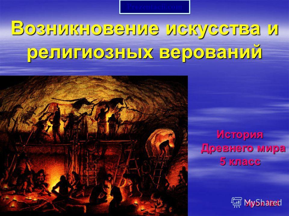 Возникновение искусства и религиозных верований История История Древнего мира Древнего мира 5 класс 5 класс Урок 4 Урок 4 Prezentacii.com