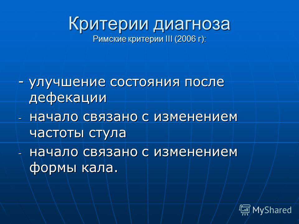 Критерии диагноза Римские критерии III (2006 г): - улучшение состояния после дефекации - начало связано с изменением частоты стула - начало связано с изменением формы кала.