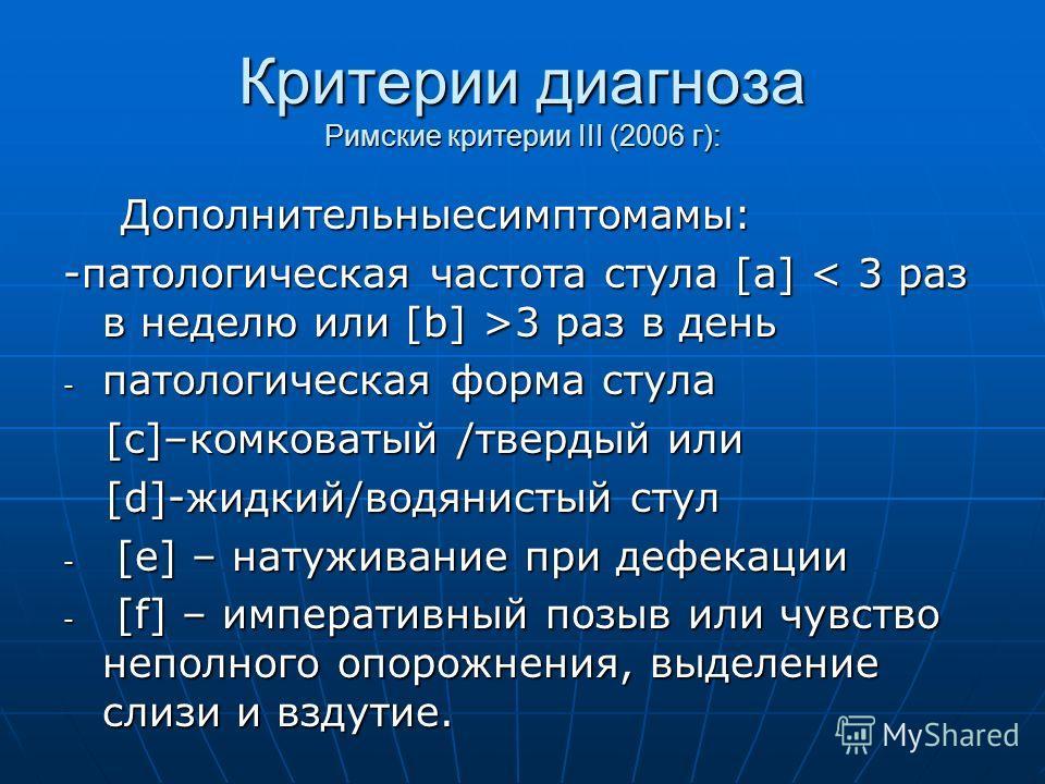 Критерии диагноза Римские критерии III (2006 г): Дополнительныесимптомамы: Дополнительныесимптомамы: -патологическая частота стула [а] 3 раз в день - патологическая форма стула [c]–комковатый /твердый или [c]–комковатый /твердый или [d]-жидкий/водяни