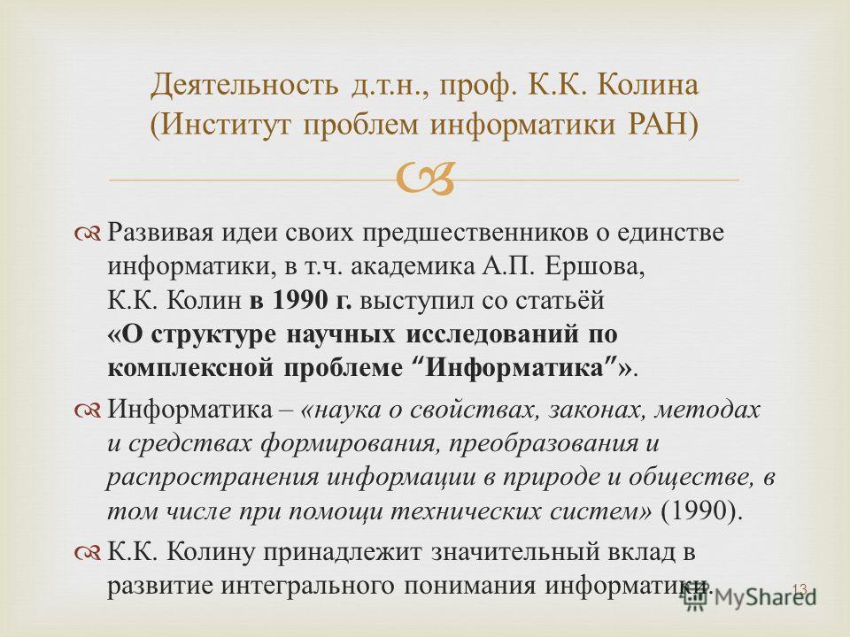 Развивая идеи своих предшественников о единстве информатики, в т. ч. академика А. П. Ершова, К. К. Колин в 1990 г. выступил со статьёй « О структуре научных исследований по комплексной проблеме Информатика». Информатика – « наука о свойствах, законах