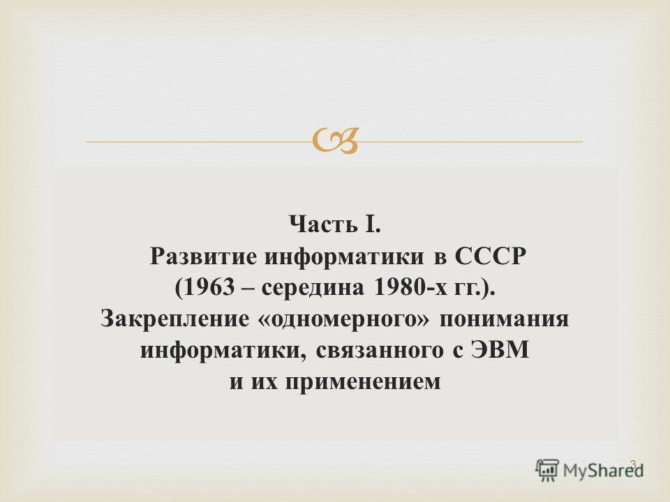 Часть I. Развитие информатики в СССР (1963 – середина 1980- х гг.). Закрепление « одномерного » понимания информатики, связанного с ЭВМ и их применением 3