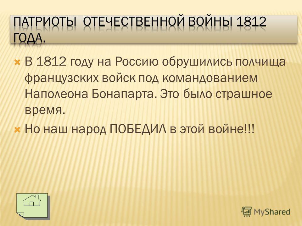 В 1812 году на Россию обрушились полчища французских войск под командованием Наполеона Бонапарта. Это было страшное время. Но наш народ ПОБЕДИЛ в этой войне!!!