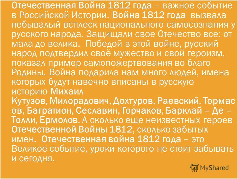 Отечественная Война 1812 года – важное событие в Российской Истории. Война 1812 года вызвала небывалый всплеск национального самосознания у русского народа. Защищали свое Отечество все: от мала до велика. Победой в этой войне, русский народ подтверди