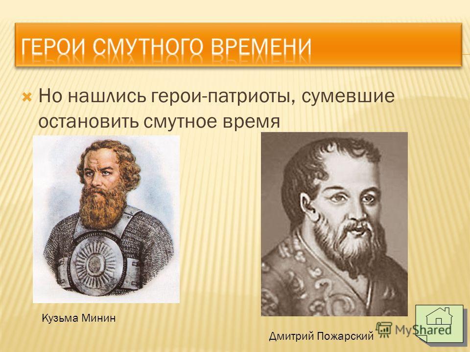 Но нашлись герои-патриоты, сумевшие остановить смутное время Кузьма Минин Дмитрий Пожарский