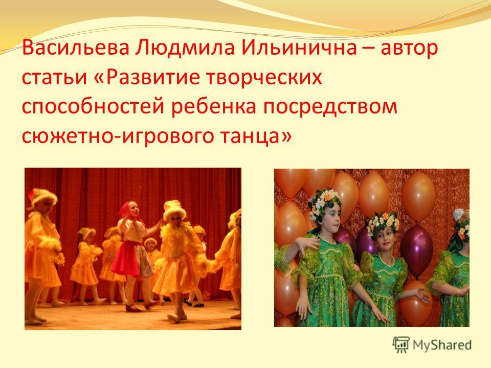 Васильева Людмила Ильинична – автор статьи «Развитие творческих способностей ребенка посредством сюжетно-игрового танца»
