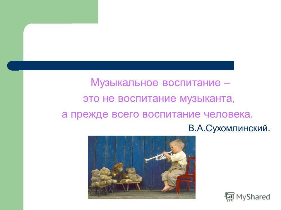 Музыкальное воспитание – это не воспитание музыканта, а прежде всего воспитание человека. В.А.Сухомлинский.