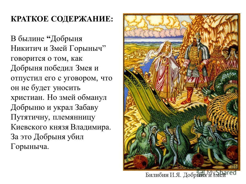 В былине Добрыня Никитич и Змей Горыныч говорится о том, как Добрыня победил Змея и отпустил его с уговором, что он не будет уносить христиан. Но змей обманул Добрыню и украл Забаву Путятичну, племянницу Киевского князя Владимира. За это Добрыня убил